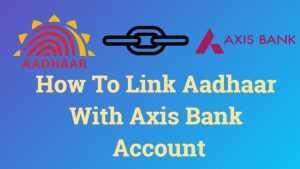 How To Link Aadhaar With Axis Bank Account